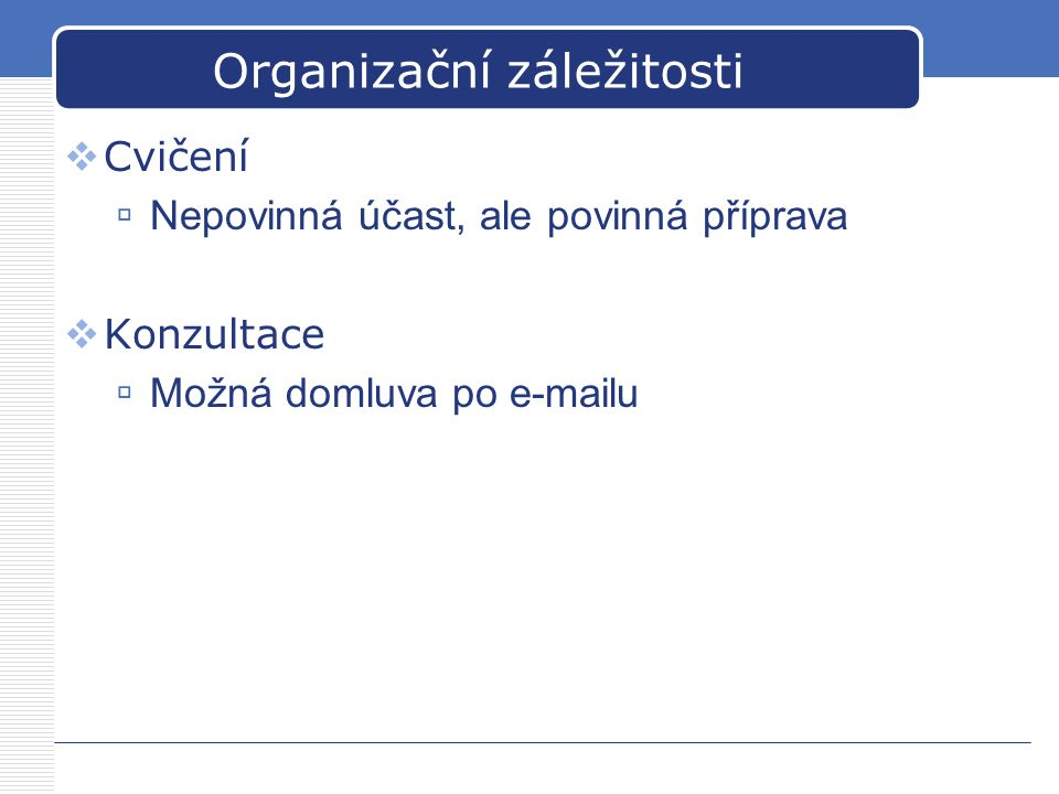 Organizační záležitosti  Cvičení  Nepovinná účast, ale povinná příprava  Konzultace  Možná domluva po e-mailu