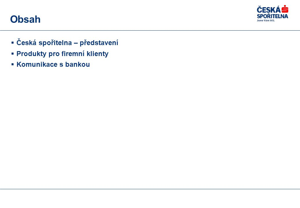 Obsah  Česká spořitelna – představení  Produkty pro firemní klienty  Komunikace s bankou