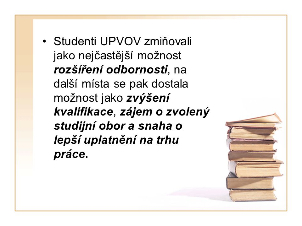 Studenti UPVOV zmiňovali jako nejčastější možnost rozšíření odbornosti, na další místa se pak dostala možnost jako zvýšení kvalifikace, zájem o zvolený studijní obor a snaha o lepší uplatnění na trhu práce.