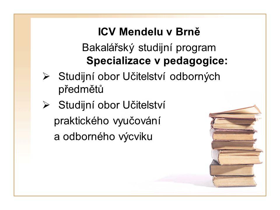 ICV Mendelu v Brně Bakalářský studijní program Specializace v pedagogice:  Studijní obor Učitelství odborných předmětů  Studijní obor Učitelství praktického vyučování a odborného výcviku