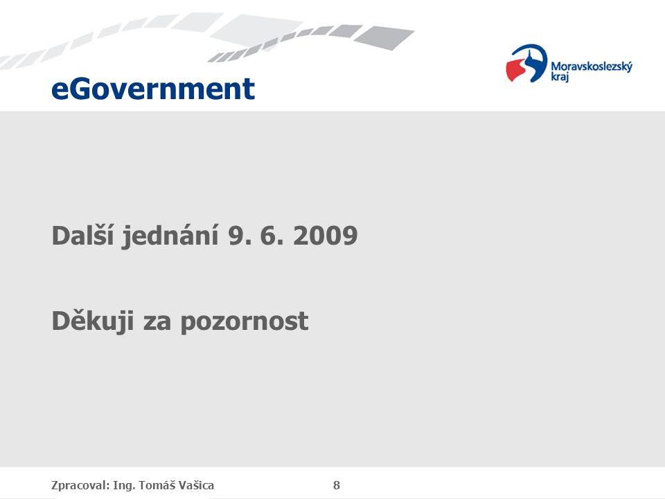 eGovernment Další jednání 9. 6. 2009 Děkuji za pozornost Zpracoval: Ing. Tomáš Vašica 8