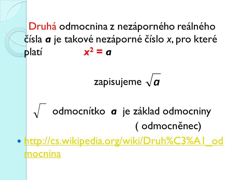 Druhá odmocnina z nezáporného reálného čísla a je takové nezáporné číslo x, pro které platí x 2 = a zapisujeme odmocnítkoa je základ odmocniny ( odmocněnec) http://cs.wikipedia.org/wiki/Druh%C3%A1_od mocnina http://cs.wikipedia.org/wiki/Druh%C3%A1_od mocnina