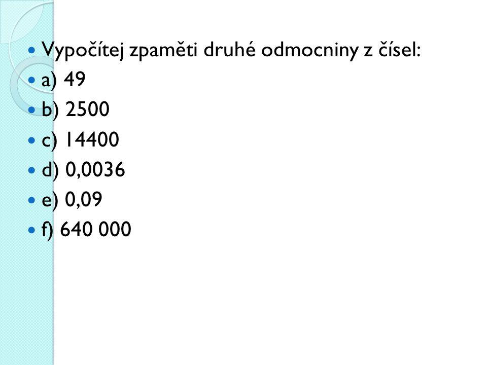 Vypočítej zpaměti druhé odmocniny z čísel: a) 49 b) 2500 c) 14400 d) 0,0036 e) 0,09 f) 640 000