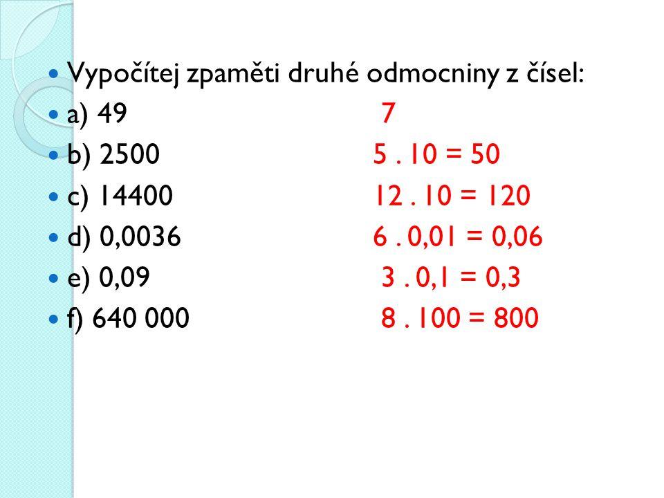 Vypočítej zpaměti druhé odmocniny z čísel: a) 49 7 b) 2500 5.