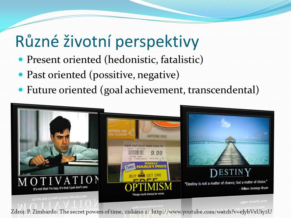 Různé životní perspektivy Present oriented (hedonistic, fatalistic) Past oriented (possitive, negative) Future oriented (goal achievement, transcendental) Zdroj: P.