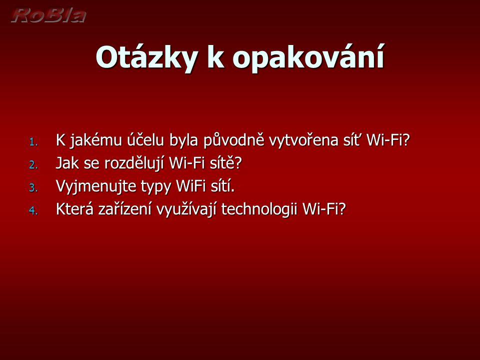 Otázky k opakování 1. K jakému účelu byla původně vytvořena síť Wi-Fi? 2. Jak se rozdělují Wi-Fi sítě? 3. Vyjmenujte typy WiFi sítí. 4. Která zařízení