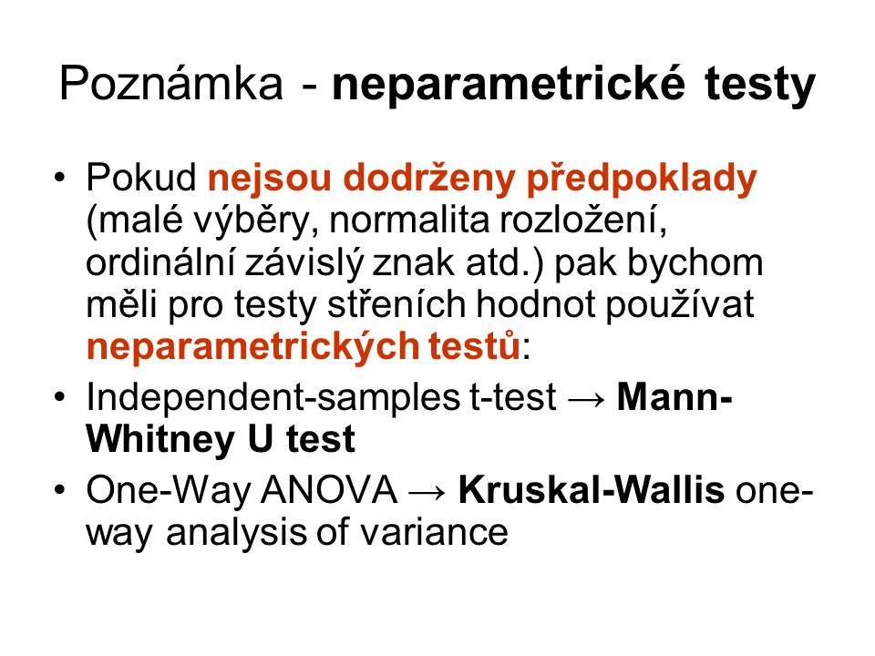 Poznámka - neparametrické testy Pokud nejsou dodrženy předpoklady (malé výběry, normalita rozložení, ordinální závislý znak atd.) pak bychom měli pro testy střeních hodnot používat neparametrických testů: Independent-samples t-test → Mann- Whitney U test One-Way ANOVA → Kruskal-Wallis one- way analysis of variance