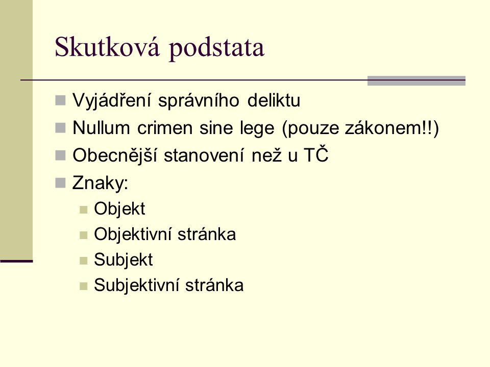 Skutková podstata Vyjádření správního deliktu Nullum crimen sine lege (pouze zákonem!!) Obecnější stanovení než u TČ Znaky: Objekt Objektivní stránka