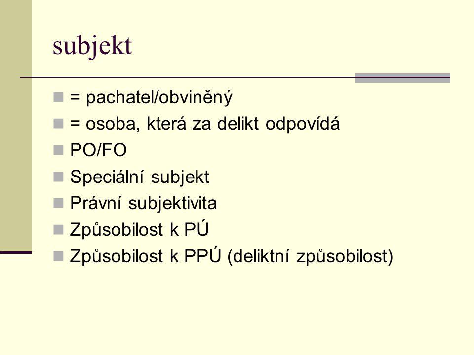 subjekt = pachatel/obviněný = osoba, která za delikt odpovídá PO/FO Speciální subjekt Právní subjektivita Způsobilost k PÚ Způsobilost k PPÚ (deliktní