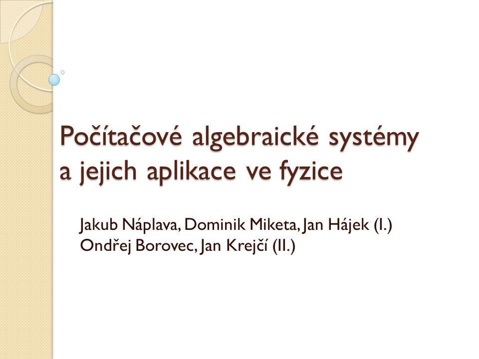 Počítačové algebraické systémy a jejich aplikace ve fyzice Jakub Náplava, Dominik Miketa, Jan Hájek (I.) Ondřej Borovec, Jan Krejčí (II.)