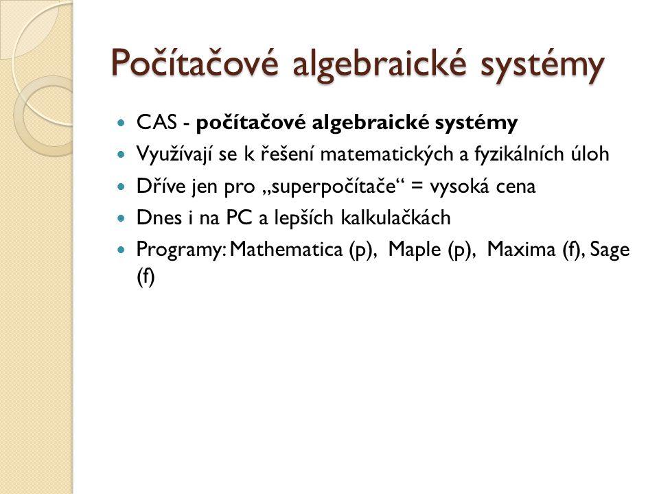 """Počítačové algebraické systémy CAS - počítačové algebraické systémy Využívají se k řešení matematických a fyzikálních úloh Dříve jen pro """"superpočítače = vysoká cena Dnes i na PC a lepších kalkulačkách Programy: Mathematica (p), Maple (p), Maxima (f), Sage (f)"""