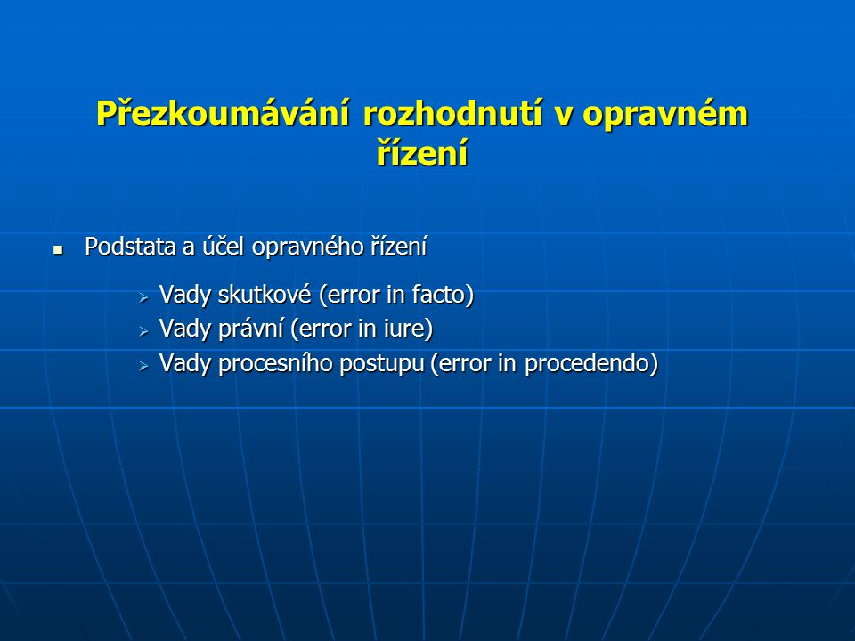 Přezkoumávání rozhodnutí v opravném řízení Podstata a účel opravného řízení Podstata a účel opravného řízení  Vady skutkové (error in facto)  Vady právní (error in iure)  Vady procesního postupu (error in procedendo)