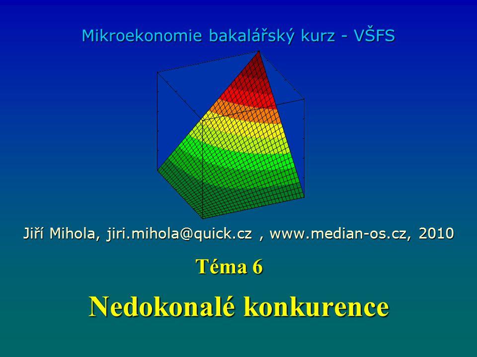 Nedokonalé konkurence Mikroekonomie bakalářský kurz - VŠFS Jiří Mihola, jiri.mihola@quick.cz, www.median-os.cz, 2010 Téma 6