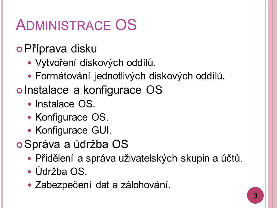 A DMINISTRACE OS Příprava disku Vytvoření diskových oddílů. Formátování jednotlivých diskových oddílů. Instalace a konfigurace OS Instalace OS. Konfig