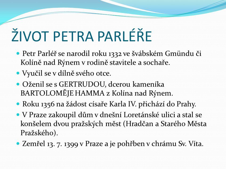 ŽIVOT PETRA PARLÉŘE Petr Parléř se narodil roku 1332 ve švábském Gmündu či Kolíně nad Rýnem v rodině stavitele a sochaře. Vyučil se v dílně svého otce