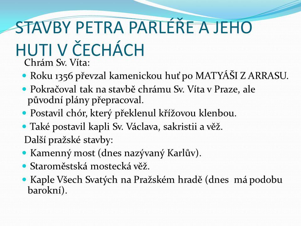 STAVBY PETRA PARLÉŘE A JEHO HUTI V ČECHÁCH Chrám Sv. Víta: Roku 1356 převzal kamenickou huť po MATYÁŠI Z ARRASU. Pokračoval tak na stavbě chrámu Sv. V
