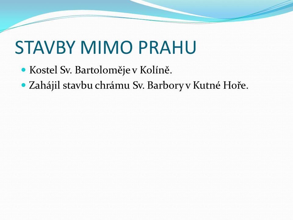 STAVBY MIMO PRAHU Kostel Sv. Bartoloměje v Kolíně. Zahájil stavbu chrámu Sv. Barbory v Kutné Hoře.