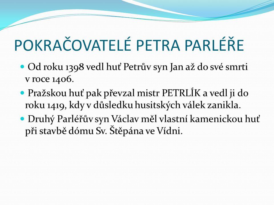 POKRAČOVATELÉ PETRA PARLÉŘE Od roku 1398 vedl huť Petrův syn Jan až do své smrti v roce 1406. Pražskou huť pak převzal mistr PETRLÍK a vedl ji do roku