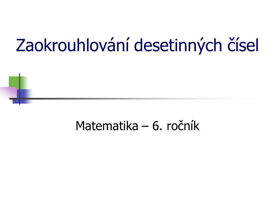 Zaokrouhlování desetinných čísel Zaokrouhlete číslo 5 638,264 748 na: a) tisíce b) stovky c) desítky d) jednotky e) desetiny f) setiny g) tisíciny h) desetitisíciny i) stotisíciny 5 638,264 748 ≐ 5 600 6 000 5 638,264 748 ≐ 5 640 5 638 5 638,3 5 638,26 5 638, 265 5 638, 264 7 5 638, 264 75