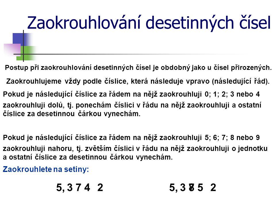 Zaokrouhlování desetinných čísel Zaokrouhli desetinná čísla na: setiny: 3,243 84 ≐ 3,24 5,205 4 ≐ 5,21 jednotky: 7,605 ≐ 8 2,480 63 ≐ 2 desetiny: 1,372 ≐ 1,4 0,123 54 ≐ 0,1 tisíciny: 32,235 41 ≐ 32,235 2,058 712 ≐ 2,059