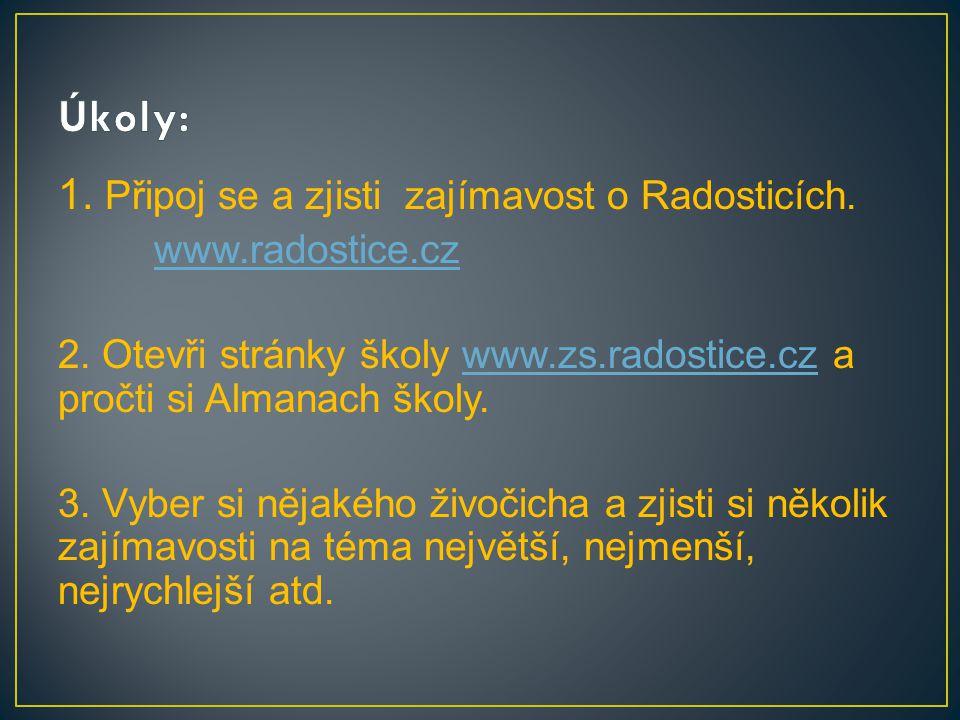 1. Připoj se a zjisti zajímavost o Radosticích. www.radostice.cz 2. Otevři stránky školy www.zs.radostice.cz a pročti si Almanach školy.www.zs.radosti