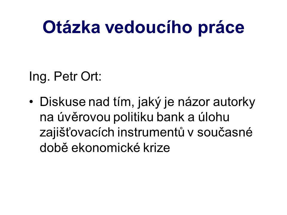 Otázka vedoucího práce Ing. Petr Ort: Diskuse nad tím, jaký je názor autorky na úvěrovou politiku bank a úlohu zajišťovacích instrumentů v současné do