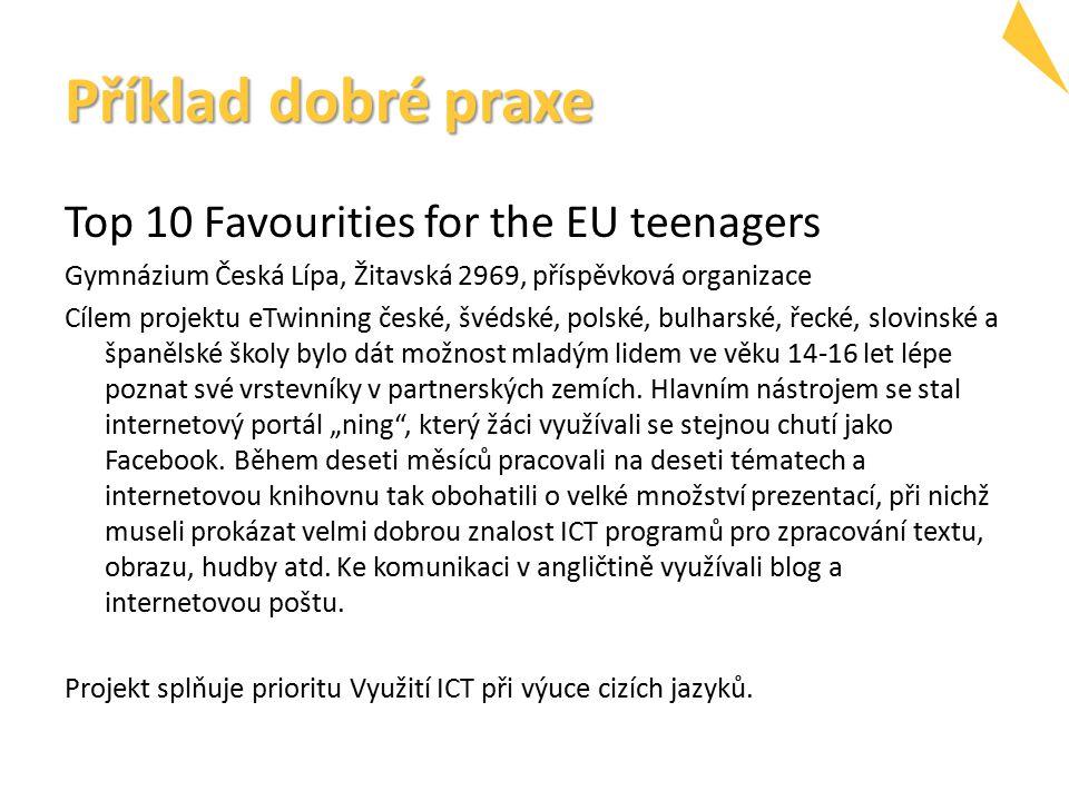 Příklad dobré praxe Top 10 Favourities for the EU teenagers Gymnázium Česká Lípa, Žitavská 2969, příspěvková organizace Cílem projektu eTwinning české, švédské, polské, bulharské, řecké, slovinské a španělské školy bylo dát možnost mladým lidem ve věku 14-16 let lépe poznat své vrstevníky v partnerských zemích.