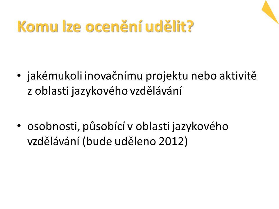 Komu lze ocenění udělit? jakémukoli inovačnímu projektu nebo aktivitě z oblasti jazykového vzdělávání osobnosti, působící v oblasti jazykového vzděláv