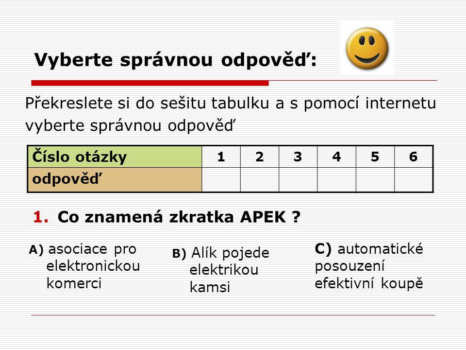 Vyberte správnou odpověď: 2.APEK v současné době vydává: A) 1 druh certifikátu B) 2 druhy certifikátů C) 3 druhy certifikátů 3.Při výběru zboží hledáme cenu: A) bez DPHB) s DPH C) je to jedno 4.Pokud neznáme elektronický obchod dostatečně dobře, volíme platbu : A) převodemB) dobírkouC) upsání duše vlastní krví