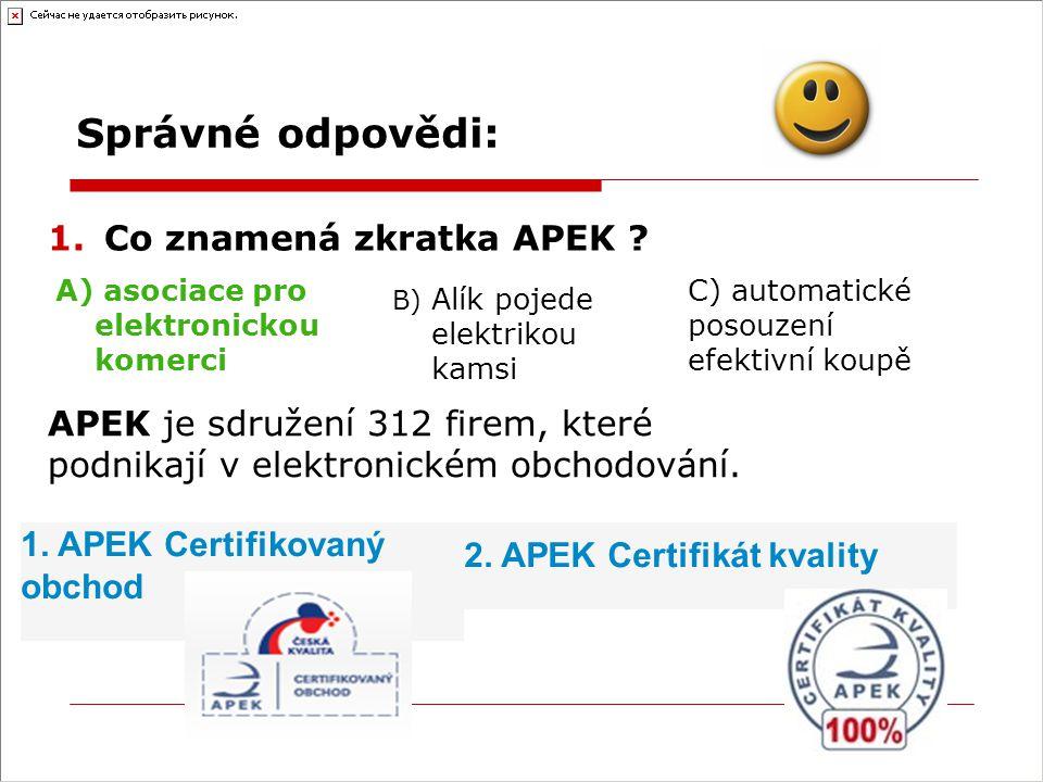 Správné odpovědi: 2.APEK v současné době vydává: A) 1 druh certifikátu B) 2 druhy certifikátůC) 3 druhy certifikátů 3.Při výběru zboží hledáme cenu: A) bez DPHB) s DPH C) je to jedno 4.Pokud neznáme elektronický obchod dostatečně dobře, volíme platbu : A) převodem B) dobírkouC) upsání duše vlastní krví