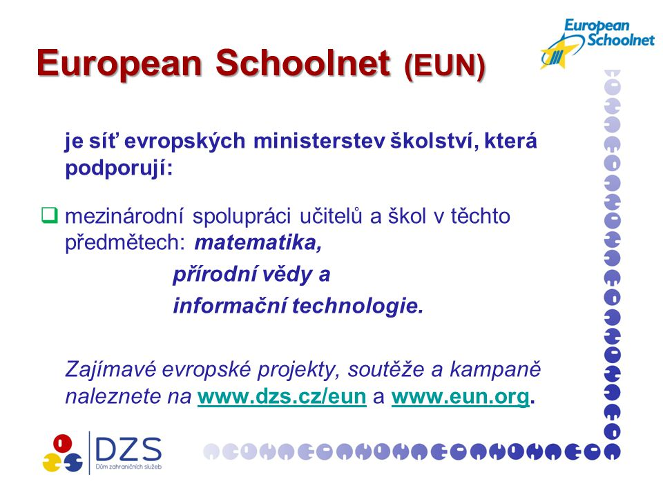 European Schoolnet (EUN) je síť evropských ministerstev školství, která podporují:  mezinárodní spolupráci učitelů a škol v těchto předmětech: matematika, přírodní vědy a informační technologie.