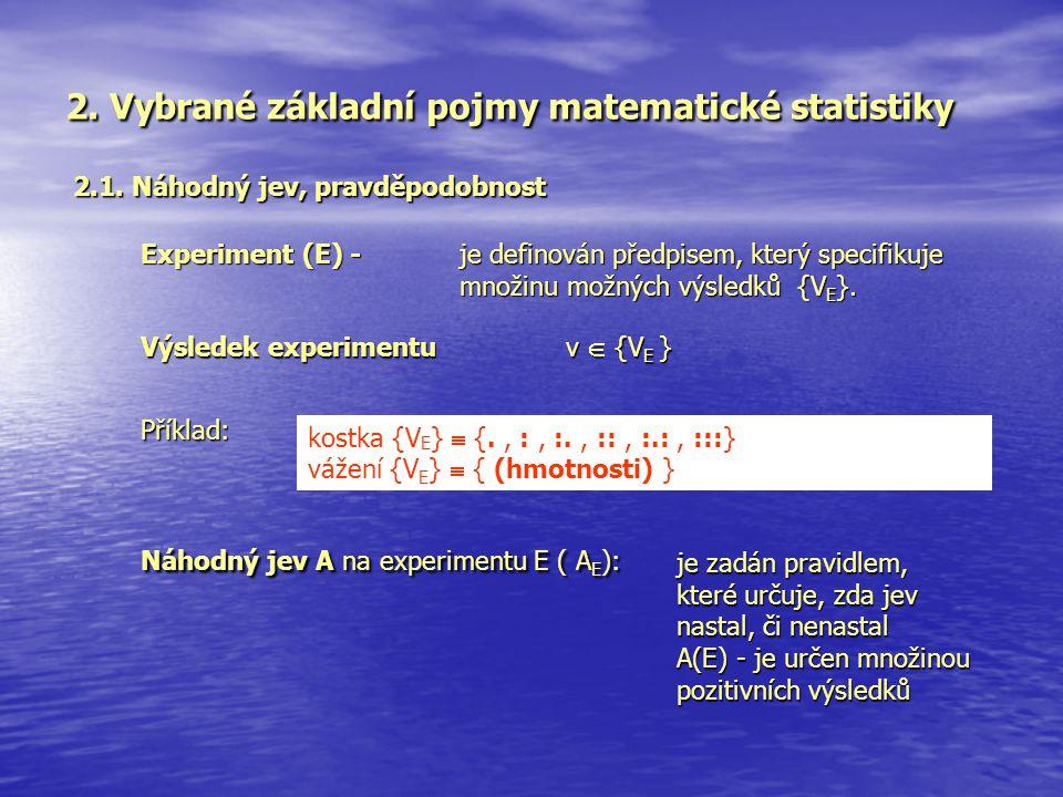 2. Vybrané základní pojmy matematické statistiky 2.1. Náhodný jev, pravděpodobnost Příklad: kostka {V E }  {., :, :., ::, :.:, :::} vážení {V E }  {