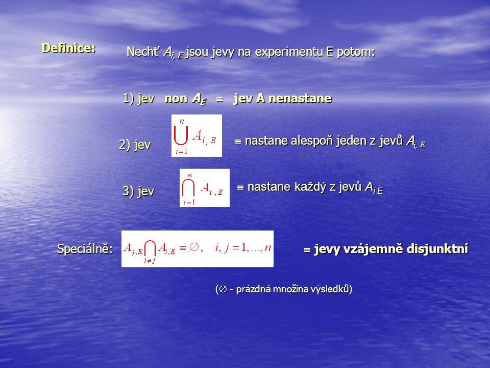 Definice:  nastane alespoň jeden z jevů A i, E  nastane každý z jevů A i E  jevy vzájemně disjunktní Nechť A i, E jsou jevy na experimentu E potom: