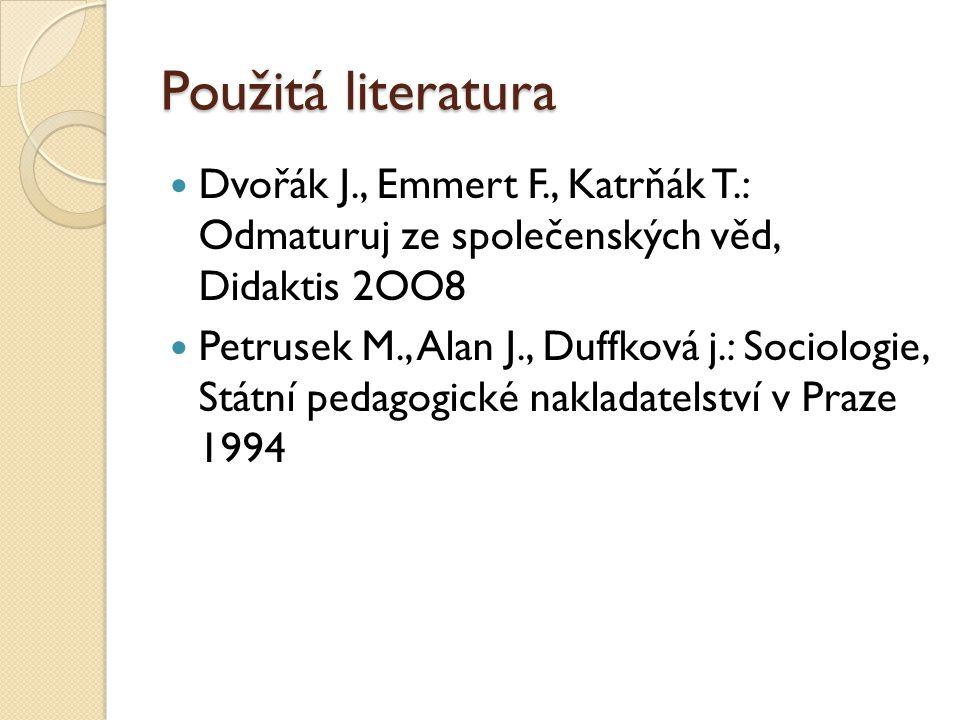 Použitá literatura Dvořák J., Emmert F., Katrňák T.: Odmaturuj ze společenských věd, Didaktis 2OO8 Petrusek M., Alan J., Duffková j.: Sociologie, Státní pedagogické nakladatelství v Praze 1994