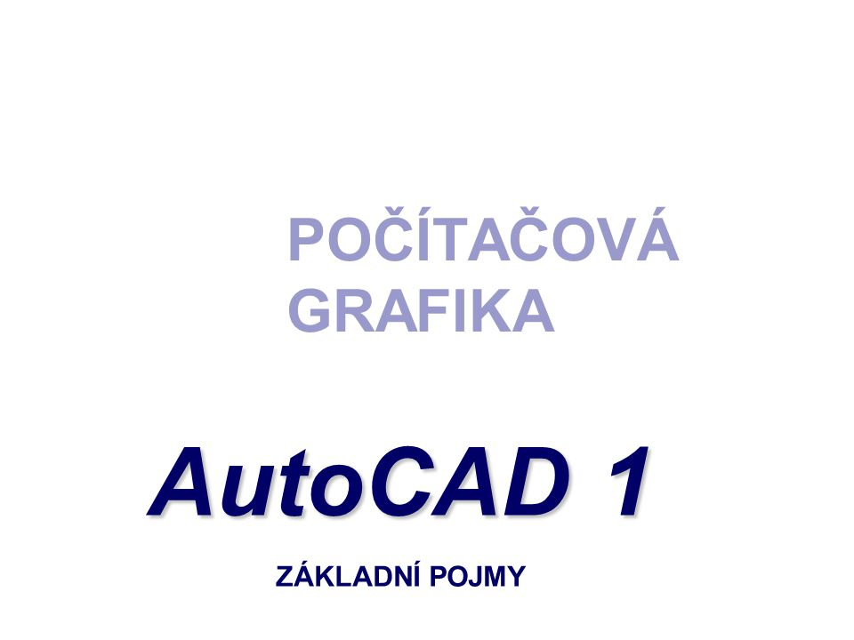 POČÍTAČOVÁ GRAFIKA AutoCAD 1 ZÁKLADNÍ POJMY