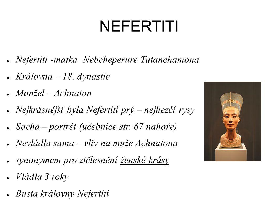NEFERTITI ● Nefertiti -matka Nebcheperure Tutanchamona ● Královna – 18. dynastie ● Manžel – Achnaton ● Nejkrásnější byla Nefertiti prý – nejhezčí rysy