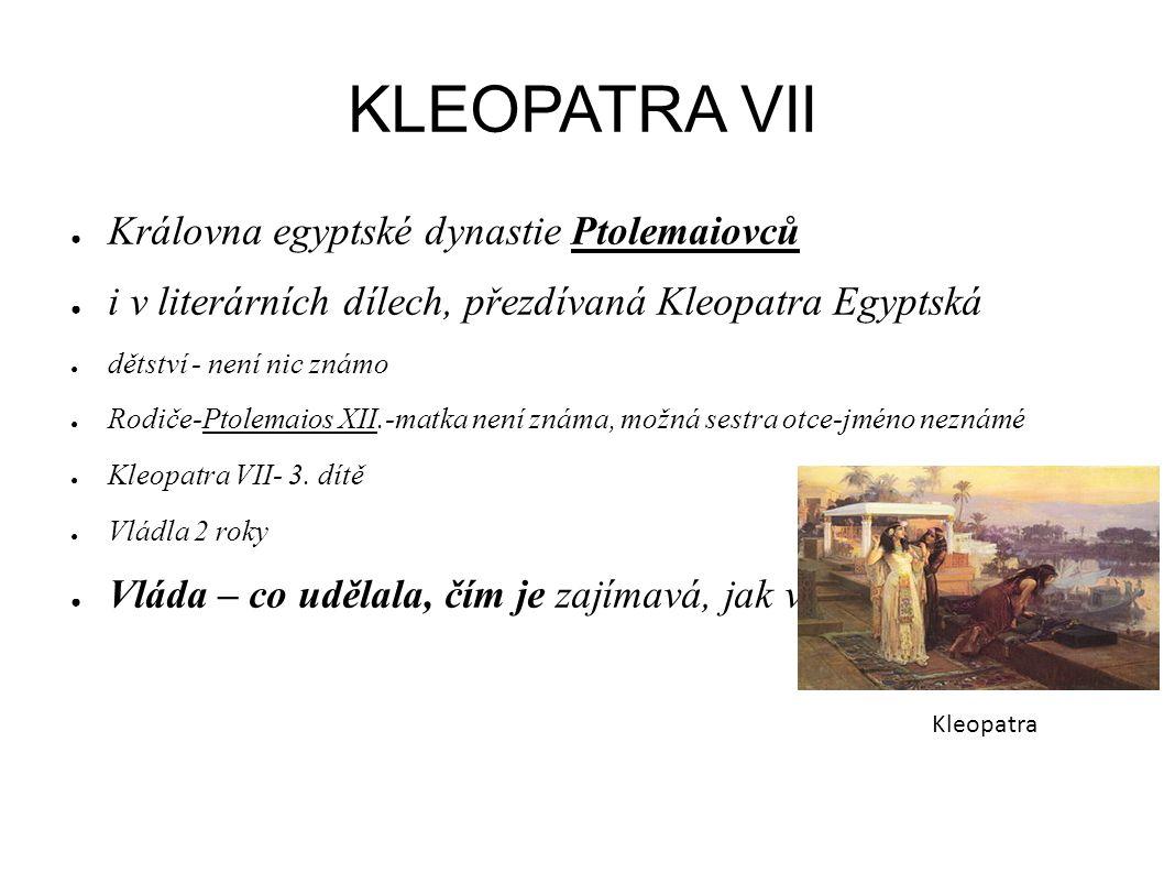 KLEOPATRA VII ● Královna egyptské dynastie Ptolemaiovců ● i v literárních dílech, přezdívaná Kleopatra Egyptská ● dětství - není nic známo ● Rodiče-Pt