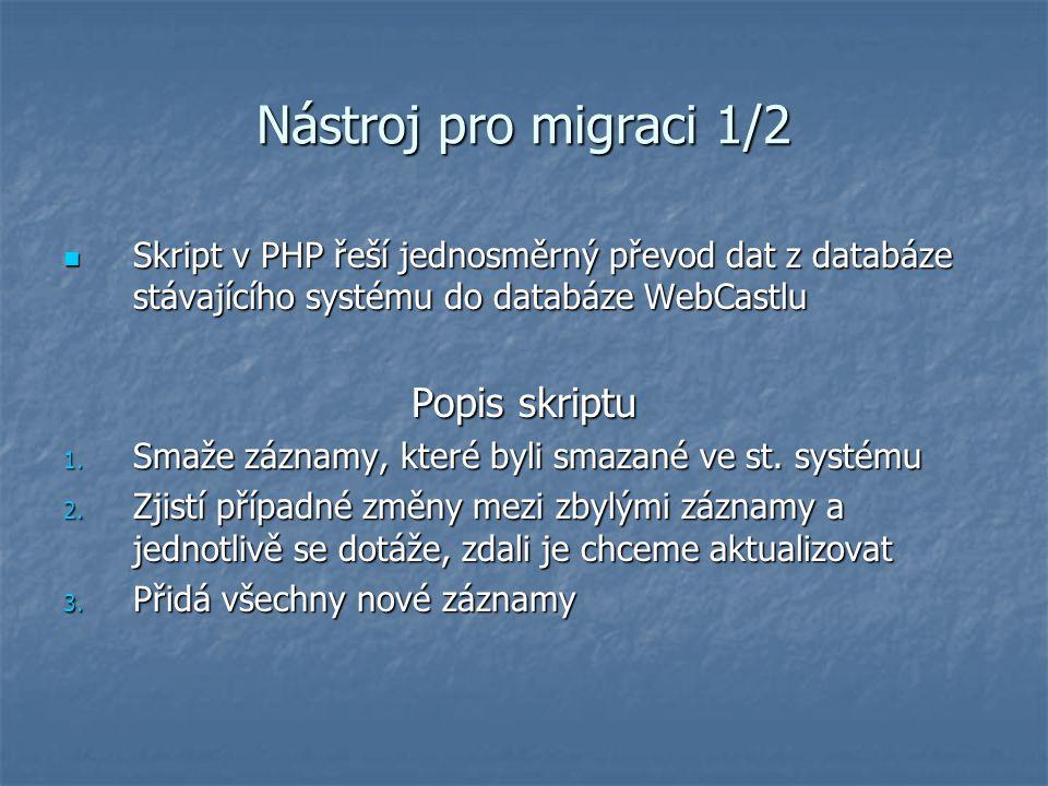 Nástroj pro migraci 1/2 Skript v PHP řeší jednosměrný převod dat z databáze stávajícího systému do databáze WebCastlu Skript v PHP řeší jednosměrný převod dat z databáze stávajícího systému do databáze WebCastlu Popis skriptu 1.