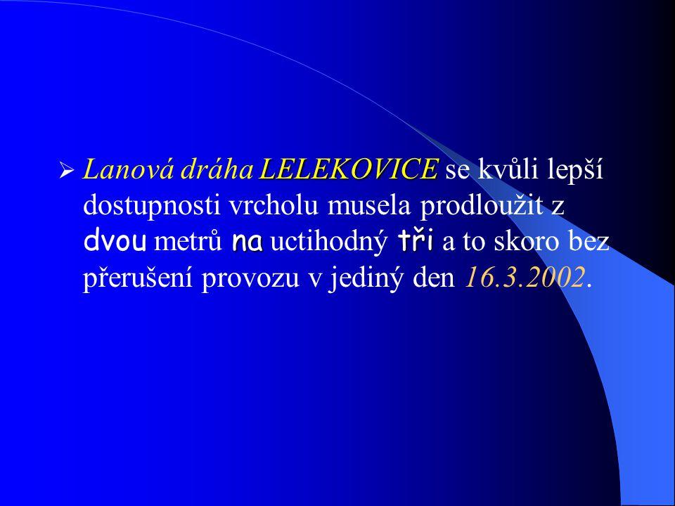  Lanová dráha LELEKOVICE LELEKOVICE se kvůli lepší dostupnosti vrcholu musela prodloužit z dvou metrů na na uctihodný tři tři a to skoro bez přerušení provozu v jediný den 16.3.2002.