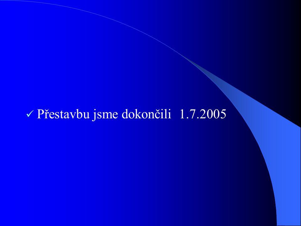 Přestavbu jsme dokončili 1.7.2005