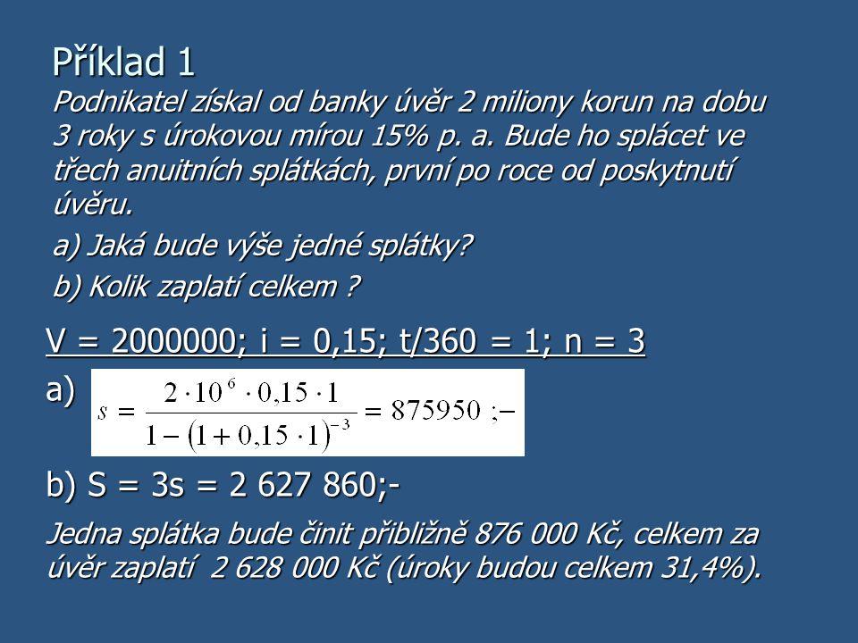 Příklad 1 V = 2000000; i = 0,15; t/360 = 1; n = 3 a) b) S = 3s = 2 627 860;- Podnikatel získal od banky úvěr 2 miliony korun na dobu 3 roky s úrokovou