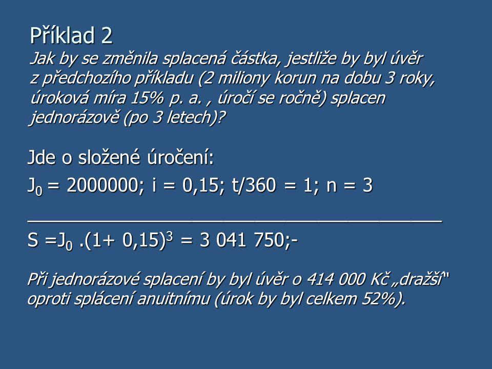Příklad 2 Jde o složené úročení: J 0 = 2000000; i = 0,15; t/360 = 1; n = 3 ________________________________________ S =J 0.(1+ 0,15) 3 = 3 041 750;- J