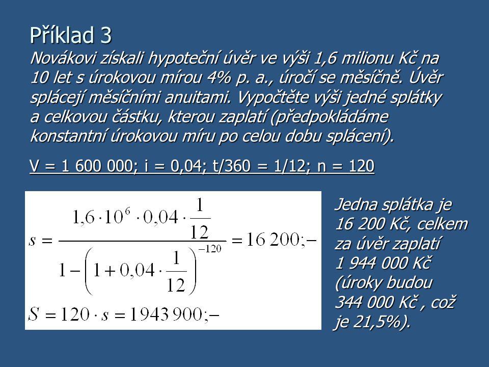 Příklad 3 V = 1 600 000; i = 0,04; t/360 = 1/12; n = 120 Novákovi získali hypoteční úvěr ve výši 1,6 milionu Kč na 10 let s úrokovou mírou 4% p. a., ú