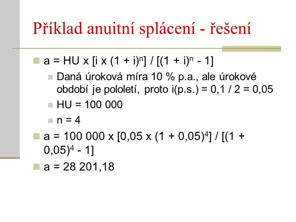 Příklad anuitní splácení - řešení a = HU x [i x (1 + i) n ] / [(1 + i) n - 1] Daná úroková míra 10 % p.a., ale úrokové období je pololetí, proto i(p.s