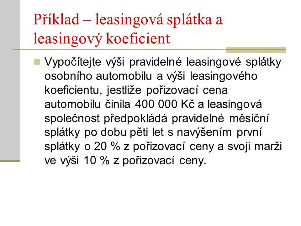 Příklad – leasingová splátka a leasingový koeficient Vypočítejte výši pravidelné leasingové splátky osobního automobilu a výši leasingového koeficient