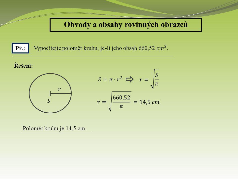 Obvody a obsahy rovinných obrazců Př.: Řešení: Poloměr kruhu je 14,5 cm.