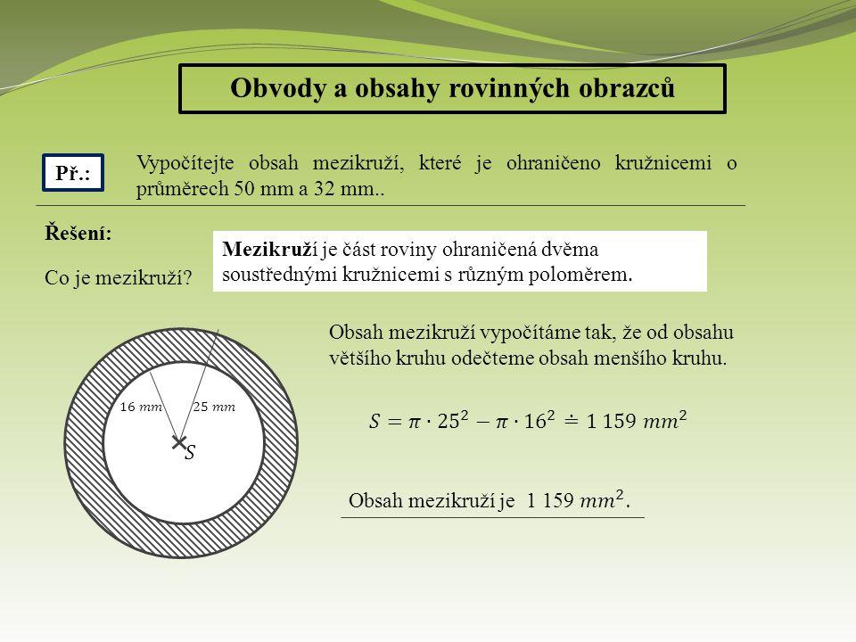 Obvody a obsahy rovinných obrazců Př.: Vypočítejte obsah mezikruží, které je ohraničeno kružnicemi o průměrech 50 mm a 32 mm..