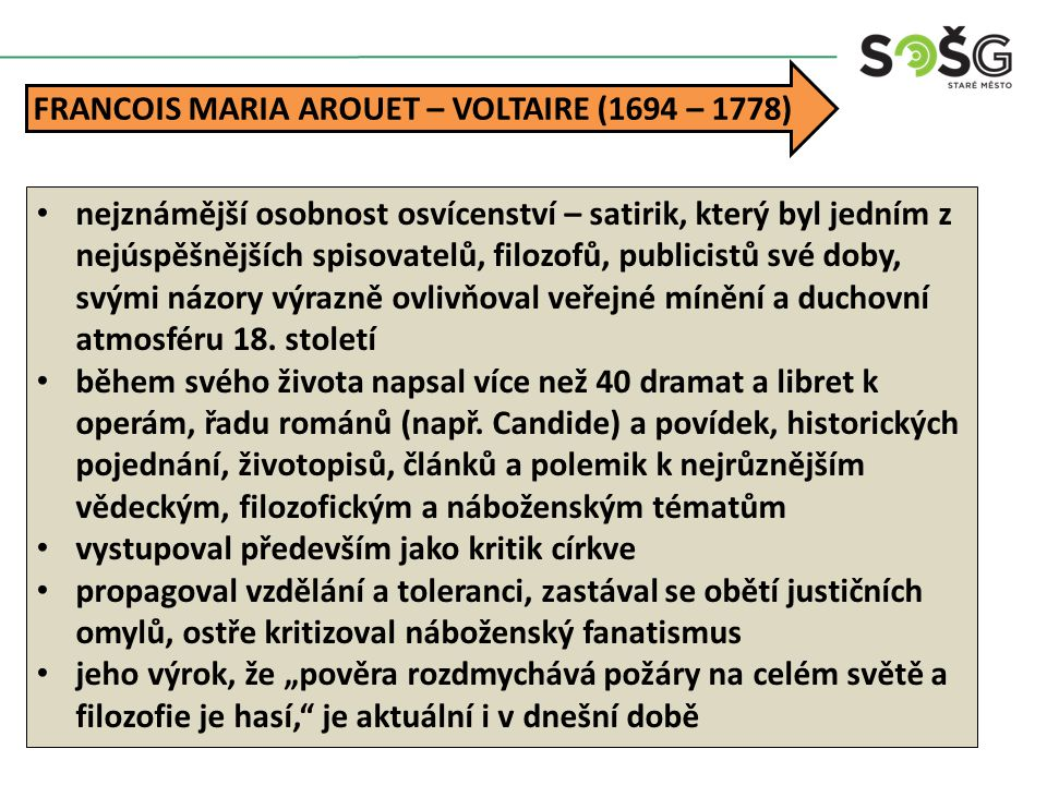 FRANCOIS MARIA AROUET – VOLTAIRE (1694 – 1778) nejznámější osobnost osvícenství – satirik, který byl jedním z nejúspěšnějších spisovatelů, filozofů, publicistů své doby, svými názory výrazně ovlivňoval veřejné mínění a duchovní atmosféru 18.