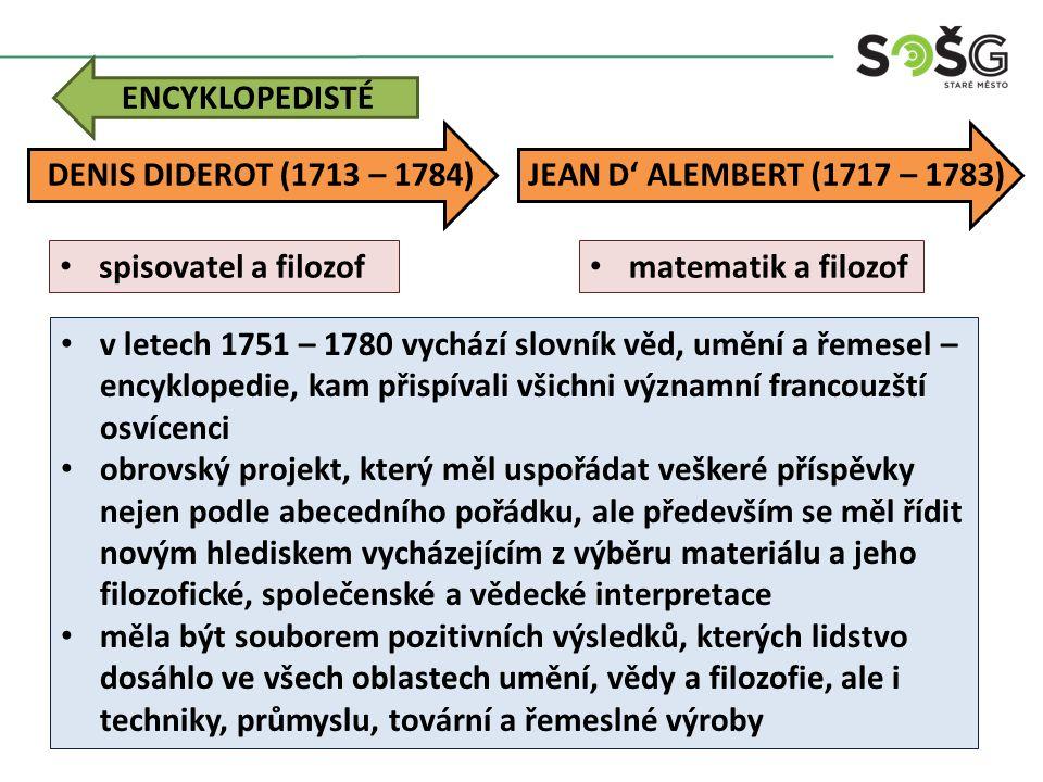 ENCYKLOPEDISTÉ v letech 1751 – 1780 vychází slovník věd, umění a řemesel – encyklopedie, kam přispívali všichni významní francouzští osvícenci obrovský projekt, který měl uspořádat veškeré příspěvky nejen podle abecedního pořádku, ale především se měl řídit novým hlediskem vycházejícím z výběru materiálu a jeho filozofické, společenské a vědecké interpretace měla být souborem pozitivních výsledků, kterých lidstvo dosáhlo ve všech oblastech umění, vědy a filozofie, ale i techniky, průmyslu, tovární a řemeslné výroby DENIS DIDEROT (1713 – 1784) spisovatel a filozof JEAN D' ALEMBERT (1717 – 1783) matematik a filozof