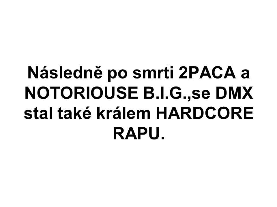 Následně po smrti 2PACA a NOTORIOUSE B.I.G.,se DMX stal také králem HARDCORE RAPU.